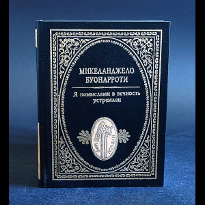 Буонарроти Микеланджело - Я помыслами в вечность устремлен