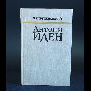 Трухановский В.Г. - Антони Иден. Страницы английской дипломатии, 30-50-е годы