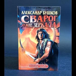 Бушков Александр - Сварог. Чужие зеркала
