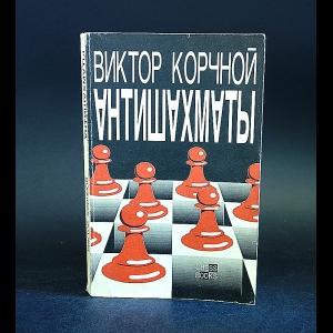 Корчной Виктор - Антишахматы: Записки злодея. Возвращение невозвращенца