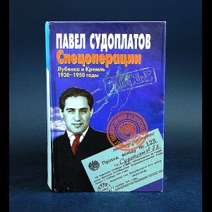 Судоплатов Павел - Спецоперации. Лубянка и Кремль. 1930-1950 годы