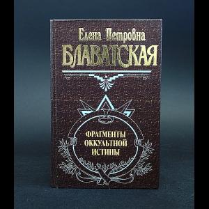 Блаватская Елена - Фрагменты оккультной истины