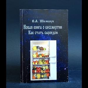 Шемшук В.А. - Новая книга о бессмертии. Как стать сыроедом