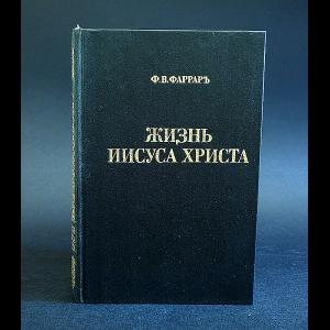 Фаррар Ф.В. - Жизнь Иисуса Христа