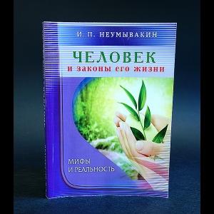 Неумывакин И.П. - Человек и законы его жизни. Мифы и реальность