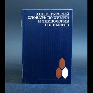 Авторский коллектив - Англо-русский словарь по химии и технологии полимеров