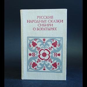 Авторский коллектив - Русские народные сказки Сибири о богатырях