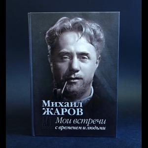 Жаров Михаил - Михаил Жаров Мои встречи с временем и людьми