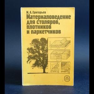 Григорьев М.А. - Материаловедение для столяров, плотников и паркетчиков