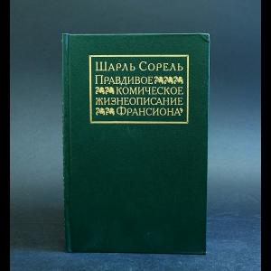 Сорель Шарль - Правдивое комическое жизнеописание Франсиона