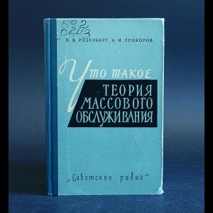 Розенберг В.Я., Прохоров А.И. - Что такое теория массового обслуживания