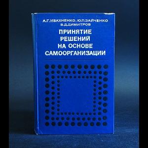 Ивахненко А.Г., Зайченко Ю.П., Димитров В.Д. - Принятие решений на основе самоорганизации
