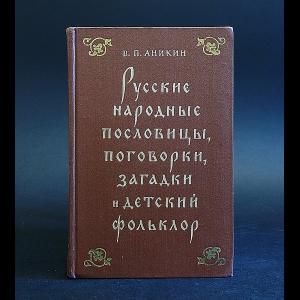Аникин  В.П. - Русские народные пословицы, поговорки, загадки и детский фольклор
