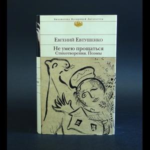 Евтушенко Евгений - Не умею прощаться. Стихотворения. Поэмы