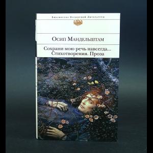 Мандельштам Осип - Сохрани мою речь навсегда... Стихотворения. Проза