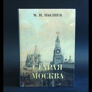 Пыляев Михаил - Старая Москва. Рассказы из былой жизни первопрестольной столицы