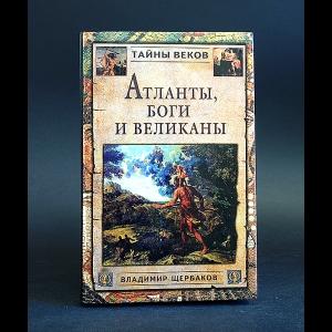 Щербаков Владимир - Атланты, боги и великаны (Новый взгляд на истоки цивилизации)