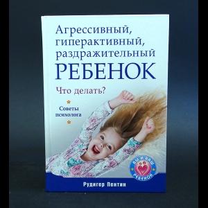 Пентин Рудигер - Агрессивный, гиперактивный, раздражительный ребенок. Что делать? Советы психолога