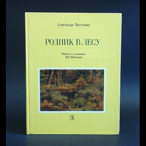 Пистунова Александра - Родник в лесу. Повесть о художнике И. И. Шишкине