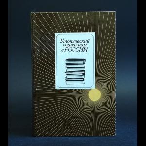 Авторский коллектив - Утопический социализм в России. Хрестоматия