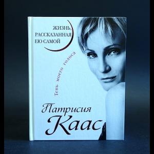 Каас Патрисия - Патрисия Каас. Жизнь, рассказанная ею самой