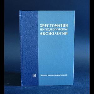 Авторский коллектив - Хрестоматия по педагогической аксиологии