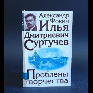 Фокин Александр - Илья Дмитриевич Сургучев Проблемы творчества