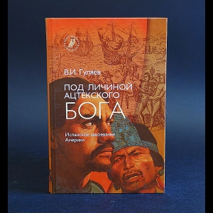 Гуляев Валерий -  Под личиной ацтекского бога. Испанское завоевание Мексики