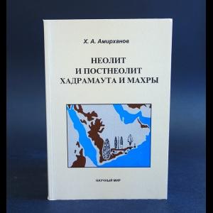 Амирханов Х.А. - Неолит и постнеолит Хадрамаута и Махры