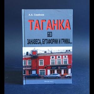 Семёнов Анатолий - Таганка без занавеса, бутафории и грима