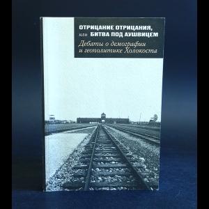 Авторский коллектив - Отрицание отрицания, или Битва под Аушвицем. Дебаты о демографии и геополитике Холокоста