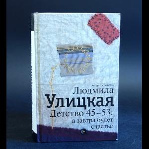 Улицкая Людмила - Детство 45-53: а завтра будет счастье