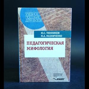 Тюнников Ю.С., Мазниченко М.А. - Педагогическая мифология