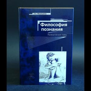 Микешина Л.А. - Философия познания. Полемические главы