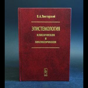 Лекторский В.А. - Эпистемология классическая и неклассическая