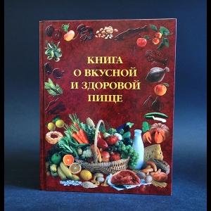 Авторский коллектив - Книга о вкусной и здоровой пище