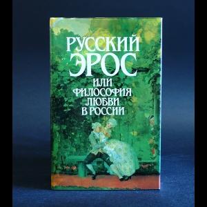 Авторский коллектив - Русский эрос или философия любви в России