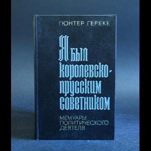 Гереке Гюнтер -  Я был королевско-прусским советником. Мемуары политического деятеля
