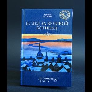 Захаров Аркадий - Вслед за великой богиней