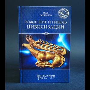 Емельянов Юрий - Рождение и гибель цивилизаций