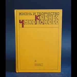 Авторский коллектив - Жизнь и творчество Корнея Чуковского