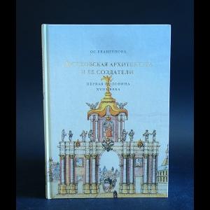 Евангулова О.С. - Московская архитектура и ее создатели. Первая половина XVIII века