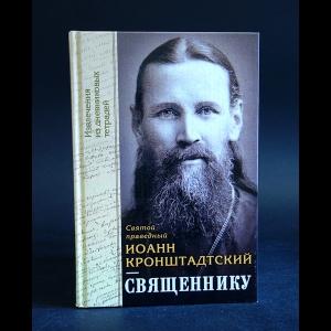 Иоанн Кронштадтский - Священнику. Извлечения из дневниковых тетрадей
