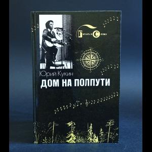 Кукин Юрий - Дом на полпути