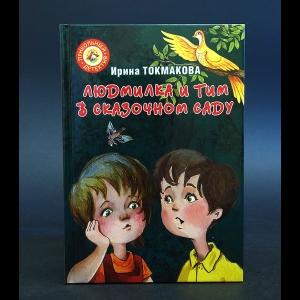 Токмакова Ирина - Людмилка и Тим в сказочном саду