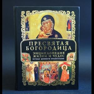 Авторский коллектив - Пресвятая Богородица. Энциклопедия жизни и чудес