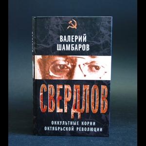 Шамбаров Валерий - Свердлов. Оккультные корни Октябрьской революции