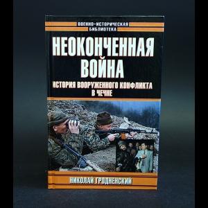 Гродненский Николай - Неоконченная война. История вооруженного конфликта в Чечне