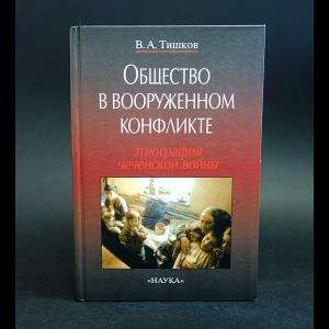 Тишков В.А. - Общество в вооруженном конфликте. Этнография чеченской войны