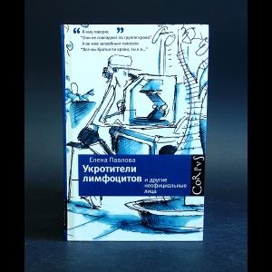 Павлова Елена - Укротители лимфоцитов и другие неофициальные лица